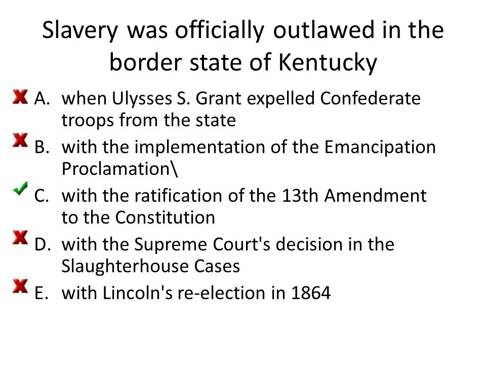 Slavery was officially outlawed in the border state of Kentucky A.when Ulysses S. Grant expelled Confederate troops from the state B.with the implemen