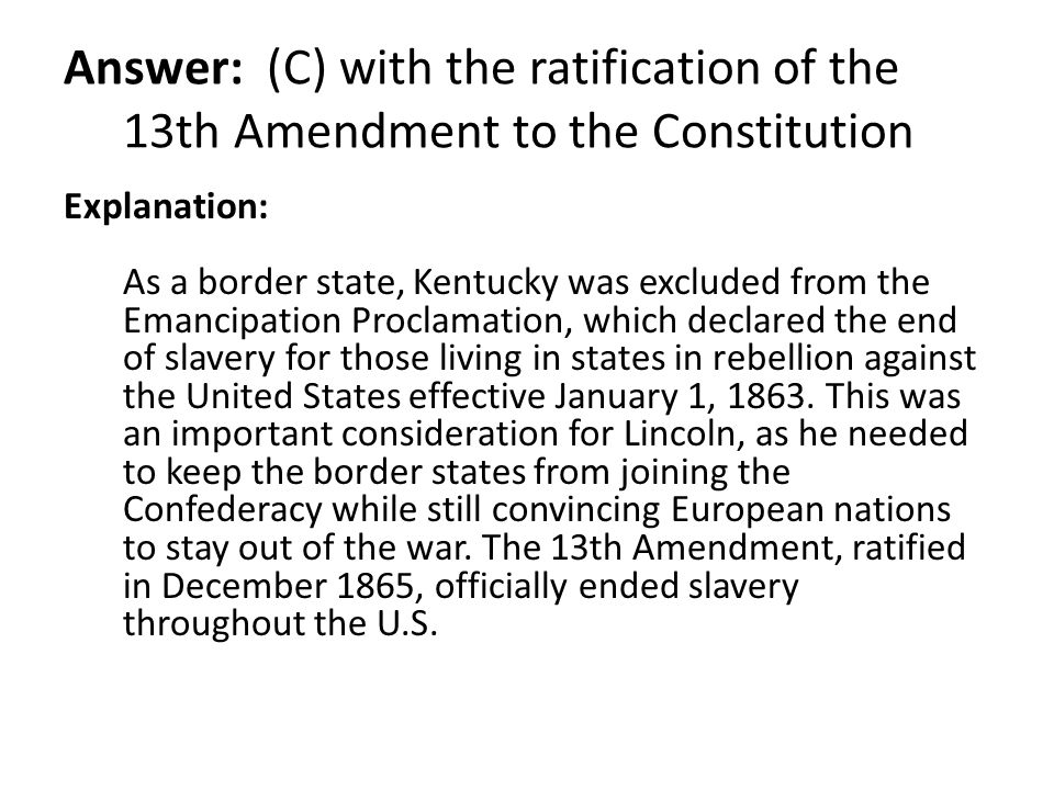 Answer: (C) with the ratification of the 13th Amendment to the Constitution Explanation: As a border state, Kentucky was excluded from the Emancipatio