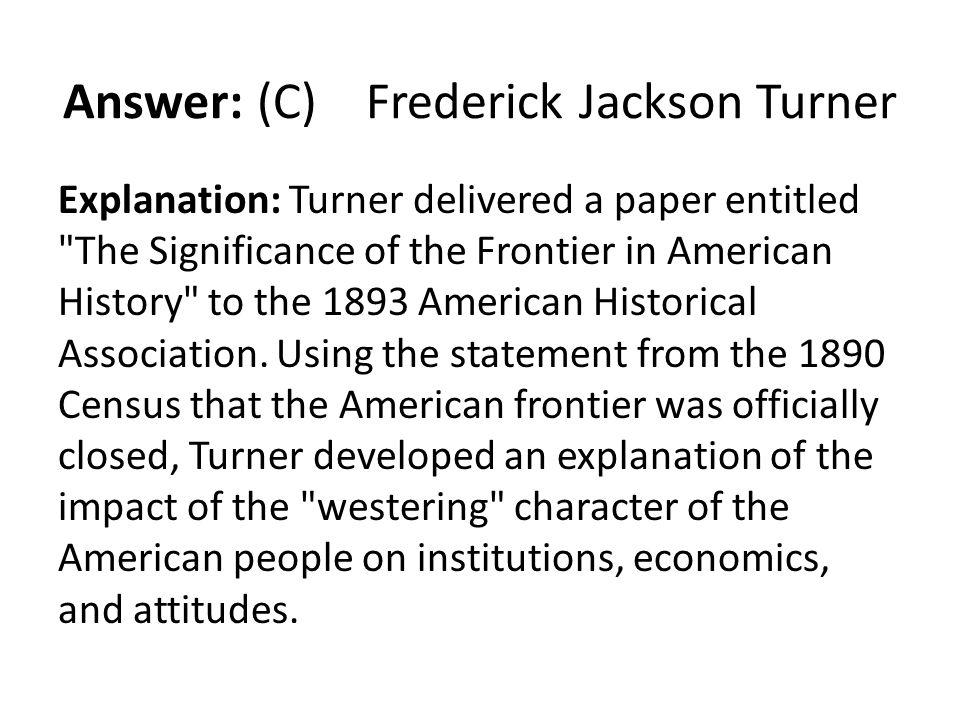 Answer: (C) Frederick Jackson Turner Explanation: Turner delivered a paper entitled