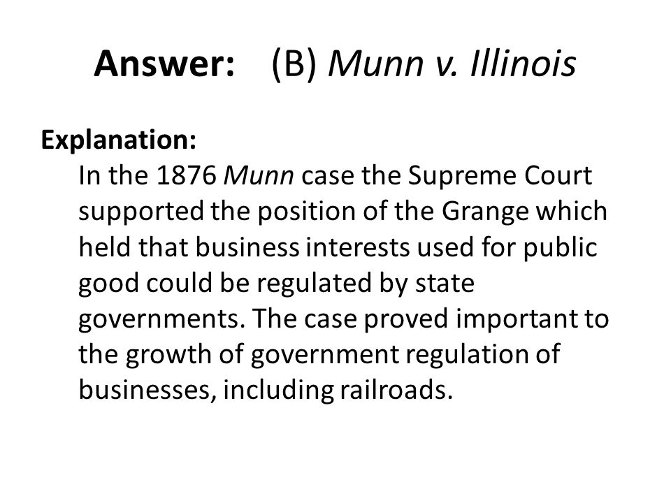 Answer: (B) Munn v. Illinois Explanation: In the 1876 Munn case the Supreme Court supported the position of the Grange which held that business intere