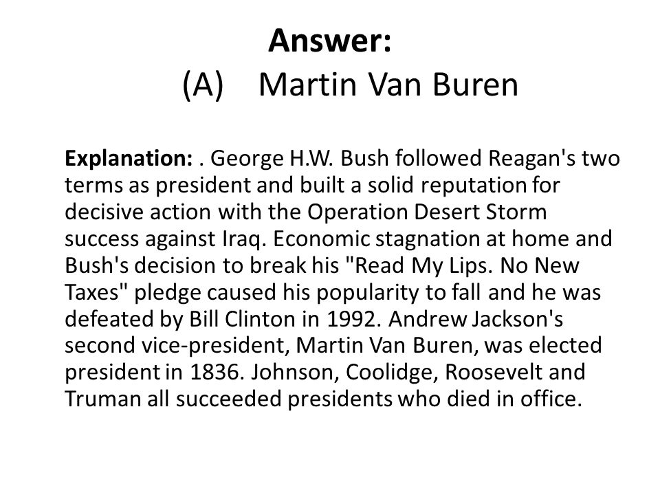 Answer: (A) Martin Van Buren Explanation:. George H.W. Bush followed Reagan's two terms as president and built a solid reputation for decisive action