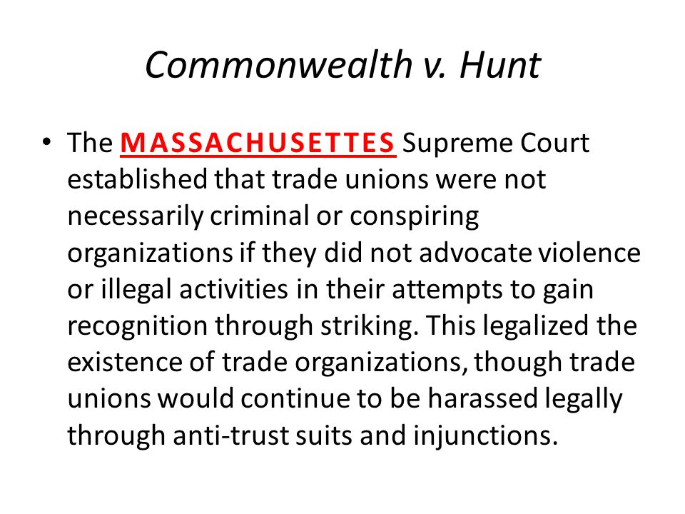 Commonwealth v. Hunt The MASSACHUSETTES Supreme Court established that trade unions were not necessarily criminal or conspiring organizations if they