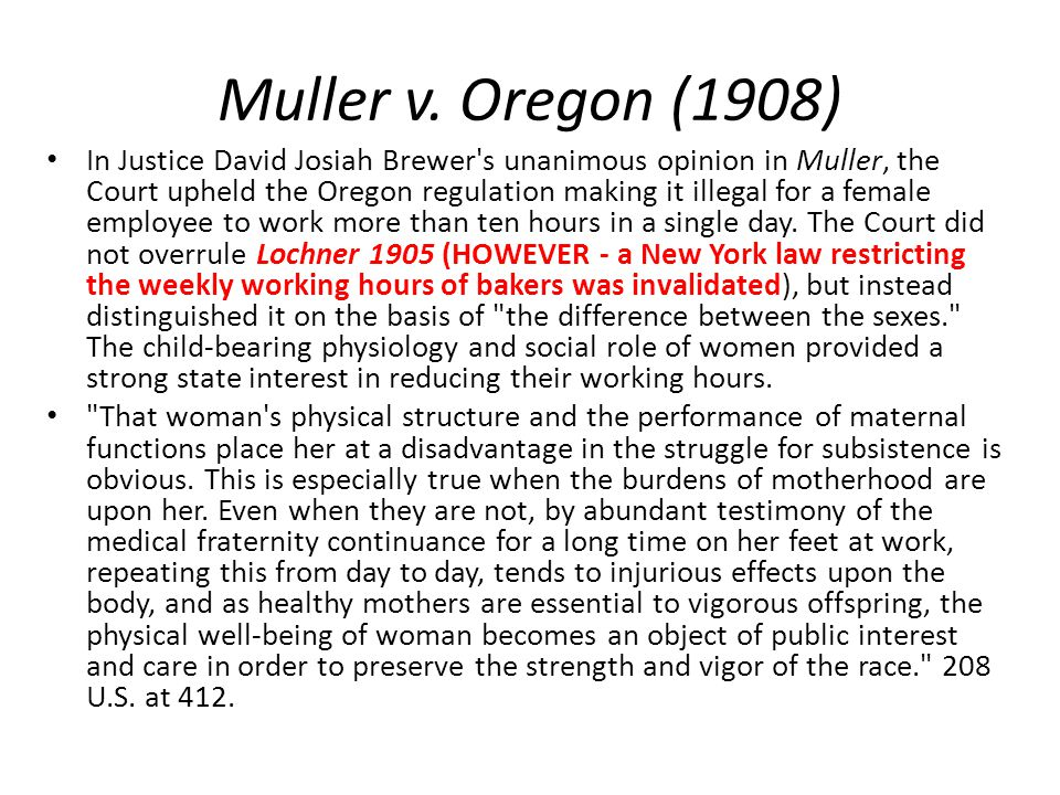 Muller v. Oregon (1908) In Justice David Josiah Brewer's unanimous opinion in Muller, the Court upheld the Oregon regulation making it illegal for a f