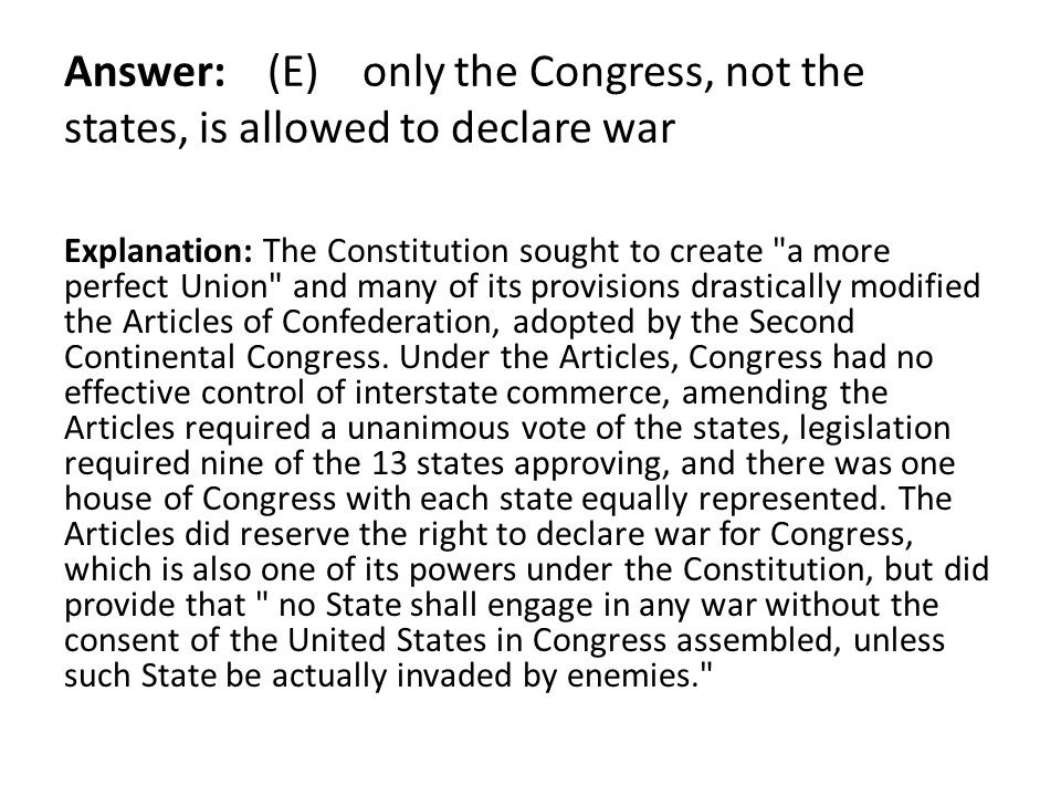 Answer: (E) only the Congress, not the states, is allowed to declare war Explanation: The Constitution sought to create