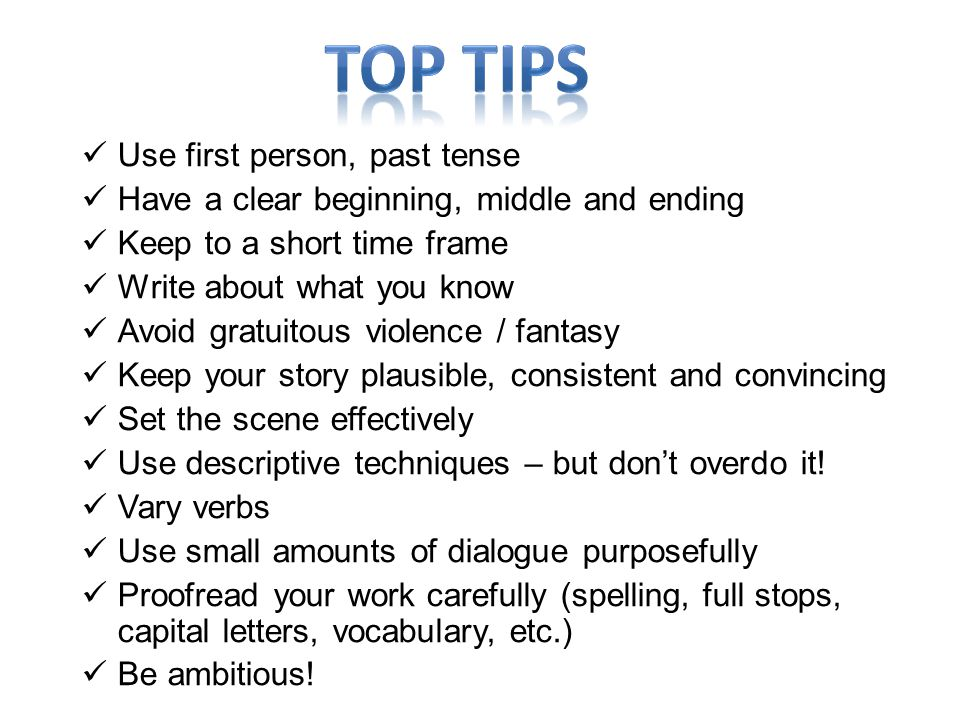 Use first person, past tense Have a clear beginning, middle and ending Keep to a short time frame Write about what you know Avoid gratuitous violence / fantasy Keep your story plausible, consistent and convincing Set the scene effectively Use descriptive techniques – but don't overdo it.