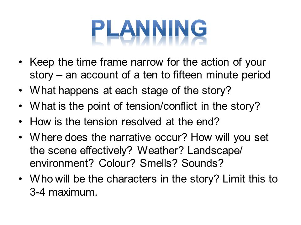 Keep the time frame narrow for the action of your story – an account of a ten to fifteen minute period What happens at each stage of the story? What i