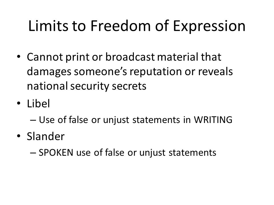 Limits to Freedom of Expression Cannot print or broadcast material that damages someone's reputation or reveals national security secrets Libel – Use of false or unjust statements in WRITING Slander – SPOKEN use of false or unjust statements