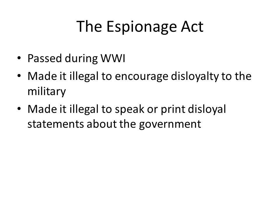 The Espionage Act Passed during WWI Made it illegal to encourage disloyalty to the military Made it illegal to speak or print disloyal statements about the government