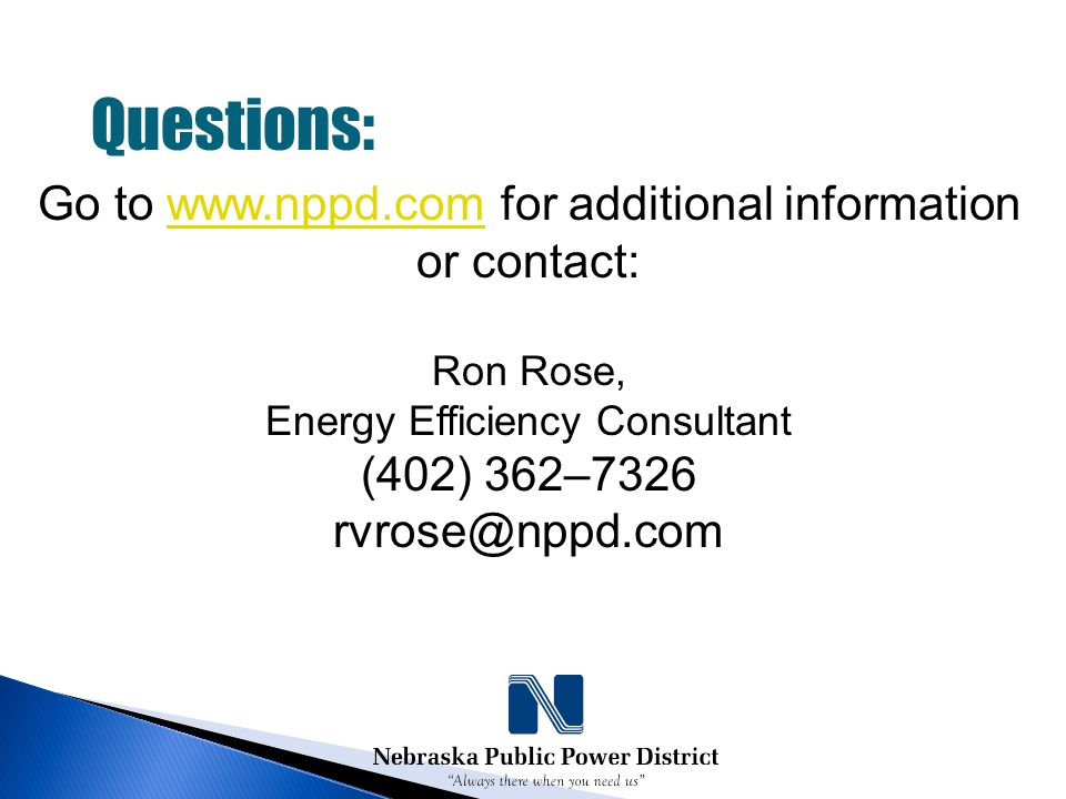 Questions: Go to www.nppd.com for additional informationwww.nppd.com or contact: Ron Rose, Energy Efficiency Consultant (402) 362–7326 rvrose@nppd.com