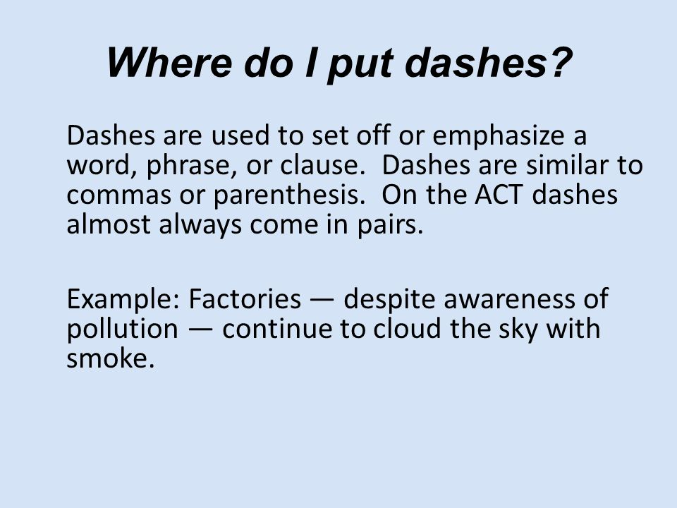 Where do I put dashes. Dashes are used to set off or emphasize a word, phrase, or clause.