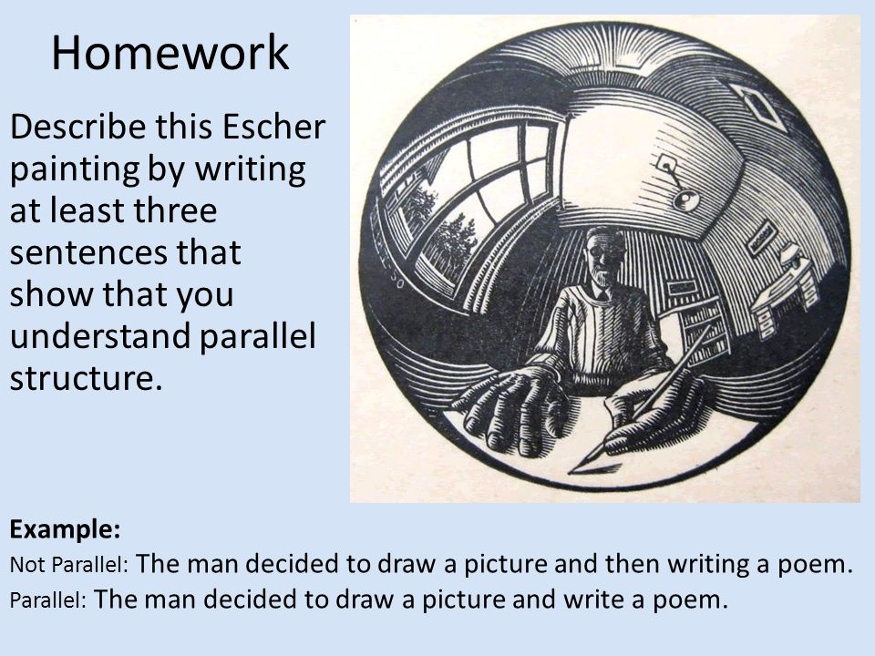 Homework Describe this Escher painting by writing at least three sentences that show that you understand parallel structure.