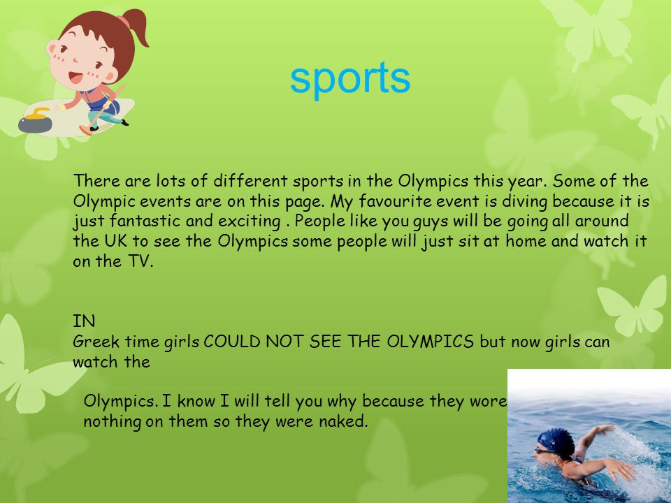 sports There are lots of different sports in the Olympics this year. Some of the Olympic events are on this page. My favourite event is diving because