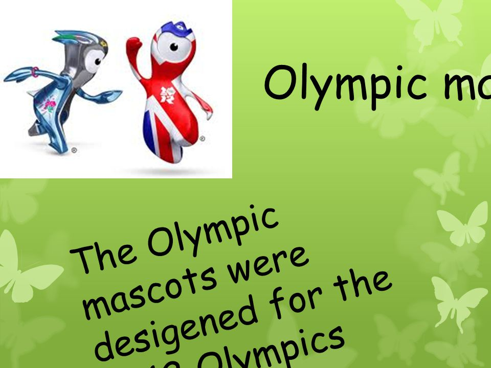 Olympic mascots The Olympic mascots were desigened for the 2012 Olympics
