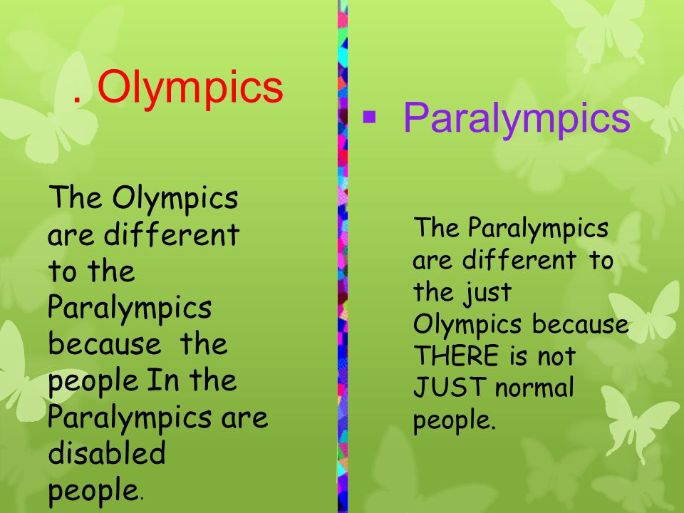 . Olympics  Paralympics The Olympics are different to the Paralympics because the people In the Paralympics are disabled people. The Paralympics are