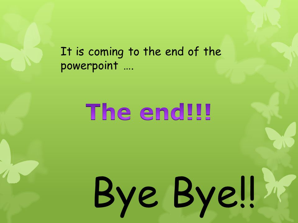 It is coming to the end of the powerpoint …. Bye Bye!!