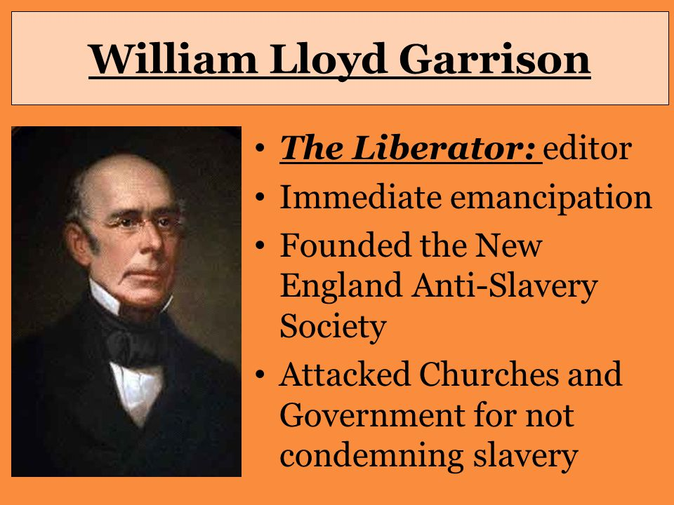 William Lloyd Garrison The Liberator: editor Immediate emancipation Founded the New England Anti-Slavery Society Attacked Churches and Government for not condemning slavery