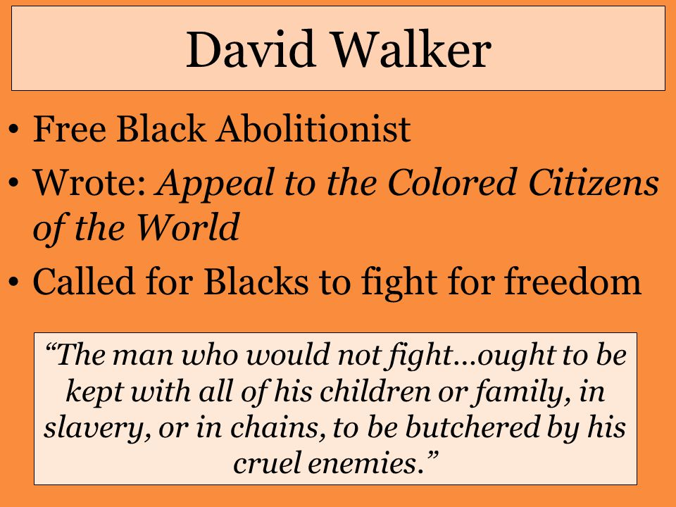 David Walker Free Black Abolitionist Wrote: Appeal to the Colored Citizens of the World Called for Blacks to fight for freedom The man who would not fight…ought to be kept with all of his children or family, in slavery, or in chains, to be butchered by his cruel enemies.