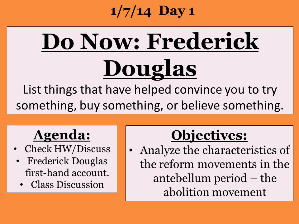 Do Now: Frederick Douglas List things that have helped convince you to try something, buy something, or believe something. 1/7/14 Day 1 Agenda: Check