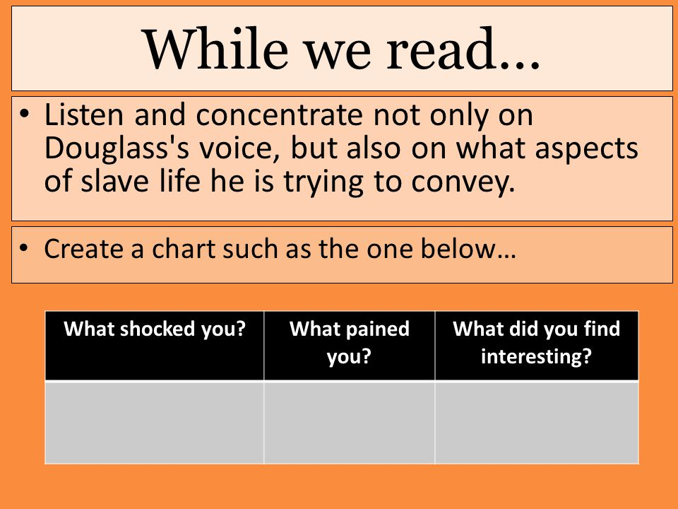 While we read… Listen and concentrate not only on Douglass s voice, but also on what aspects of slave life he is trying to convey.