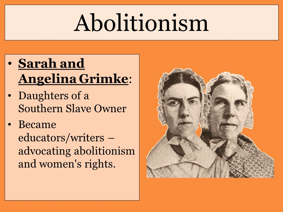 Abolitionism Sarah and Angelina Grimke: Daughters of a Southern Slave Owner Became educators/writers – advocating abolitionism and women s rights.