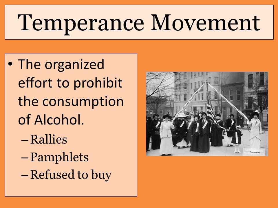 Temperance Movement The organized effort to prohibit the consumption of Alcohol. – Rallies – Pamphlets – Refused to buy