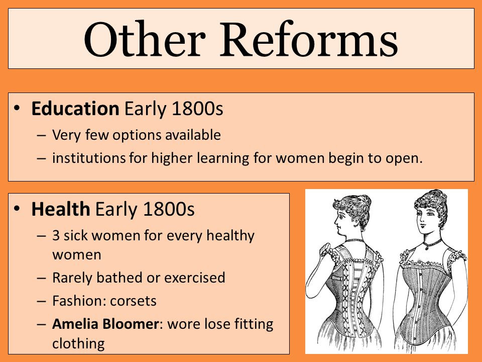 Other Reforms Education Early 1800s – Very few options available – institutions for higher learning for women begin to open. Health Early 1800s – 3 si