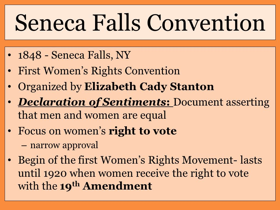 Seneca Falls Convention 1848 - Seneca Falls, NY First Women's Rights Convention Organized by Elizabeth Cady Stanton Declaration of Sentiments: Document asserting that men and women are equal Focus on women's right to vote – narrow approval Begin of the first Women's Rights Movement- lasts until 1920 when women receive the right to vote with the 19 th Amendment