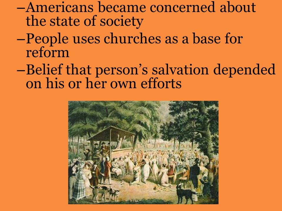 – Americans became concerned about the state of society – People uses churches as a base for reform – Belief that person's salvation depended on his or her own efforts