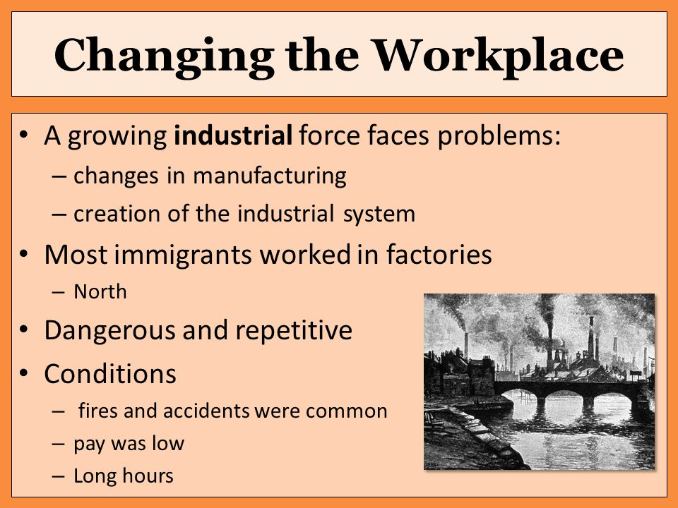 Changing the Workplace A growing industrial force faces problems: – changes in manufacturing – creation of the industrial system Most immigrants worked in factories – North Dangerous and repetitive Conditions – fires and accidents were common – pay was low – Long hours