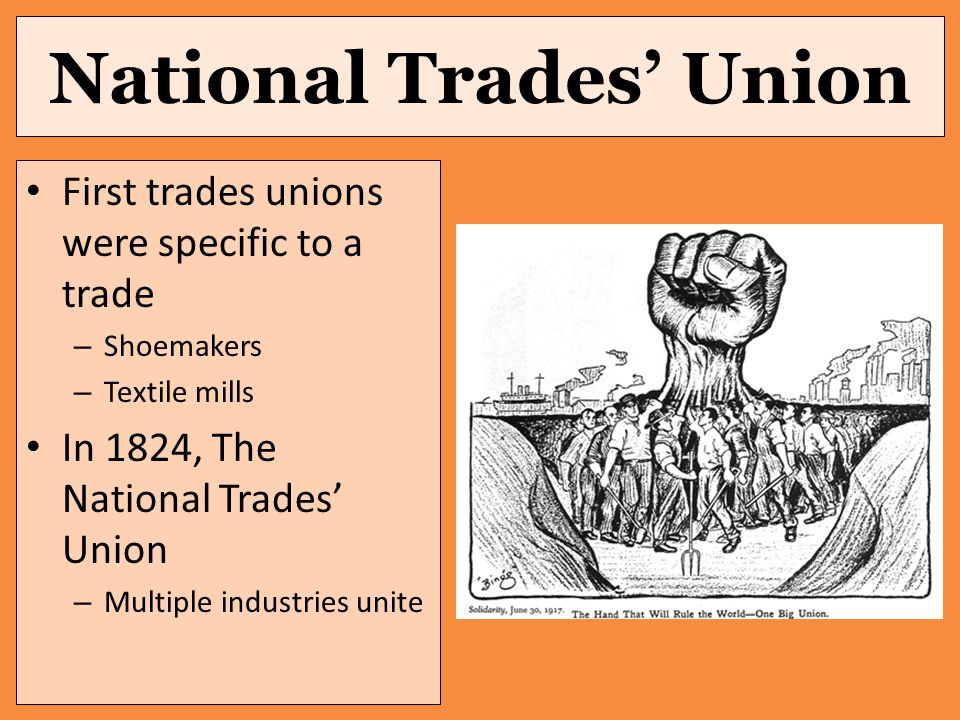 National Trades' Union First trades unions were specific to a trade – Shoemakers – Textile mills In 1824, The National Trades' Union – Multiple industries unite