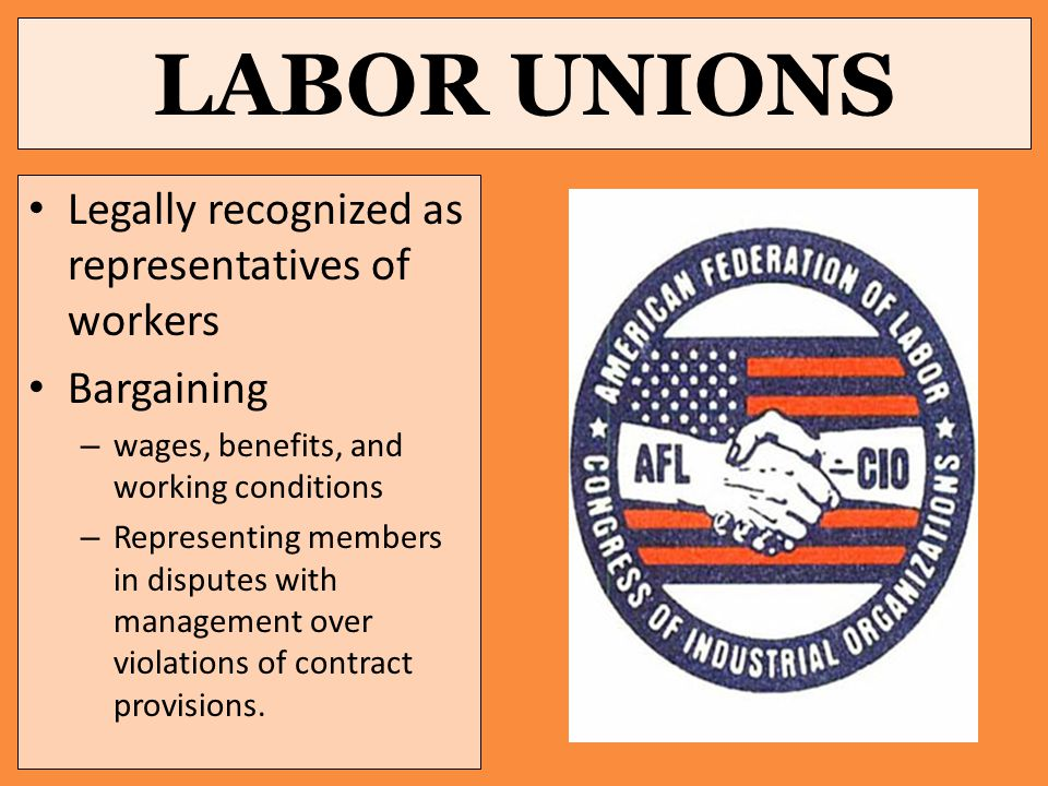 LABOR UNIONS Legally recognized as representatives of workers Bargaining – wages, benefits, and working conditions – Representing members in disputes with management over violations of contract provisions.