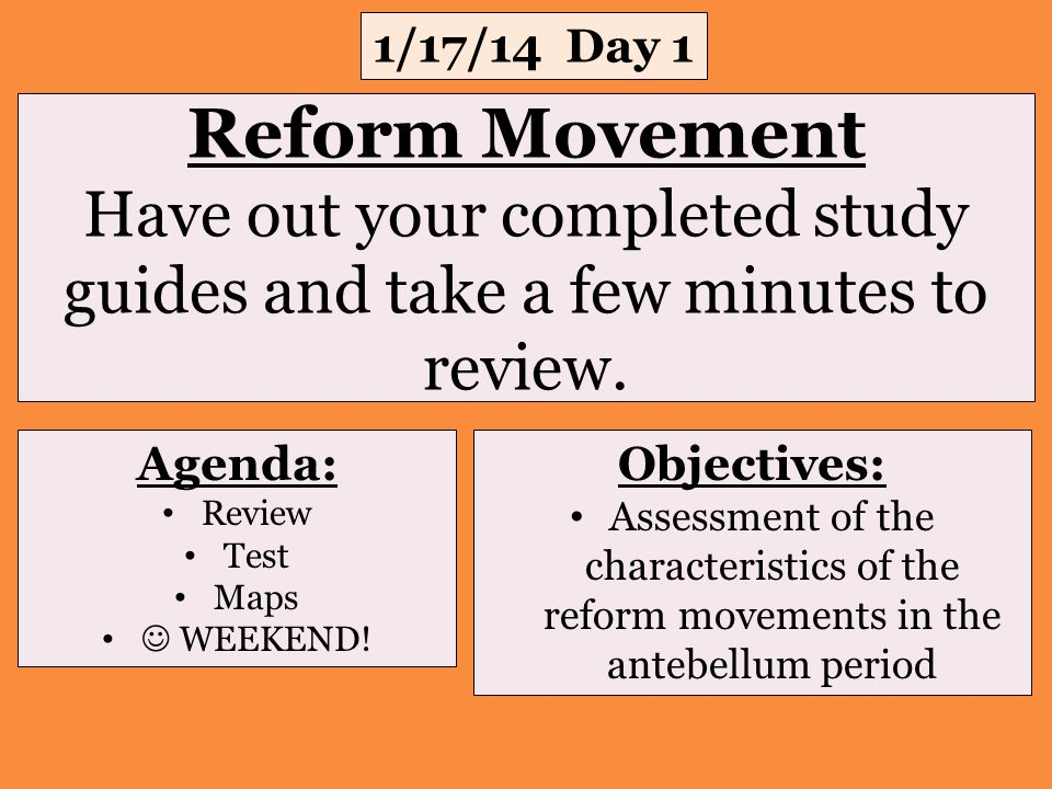 Reform Movement Have out your completed study guides and take a few minutes to review. 1/17/14 Day 1 Objectives: Assessment of the characteristics of