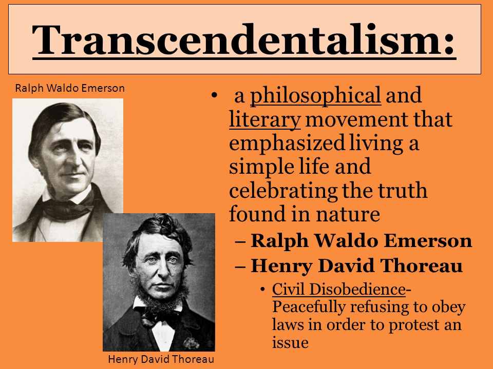 Transcendentalism: a philosophical and literary movement that emphasized living a simple life and celebrating the truth found in nature – Ralph Waldo Emerson – Henry David Thoreau Civil Disobedience- Peacefully refusing to obey laws in order to protest an issue Henry David Thoreau Ralph Waldo Emerson
