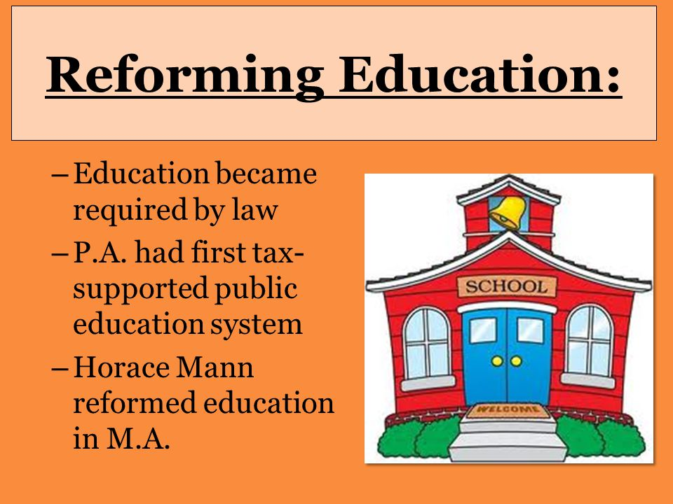 Reforming Education: – Education became required by law – P.A. had first tax- supported public education system – Horace Mann reformed education in M.