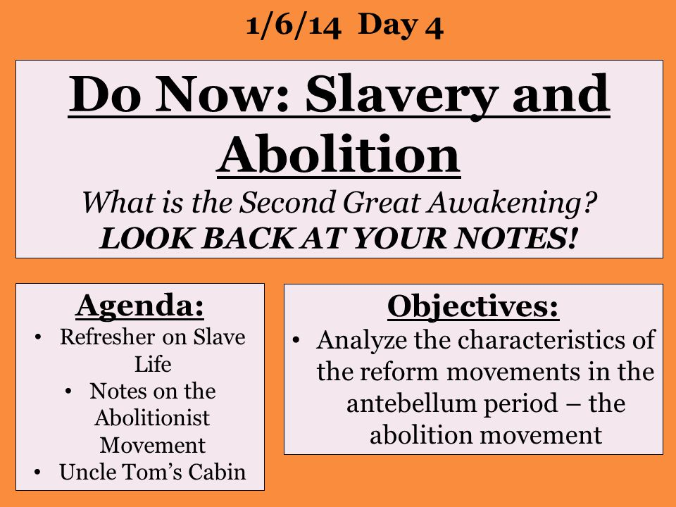 Do Now: Slavery and Abolition What is the Second Great Awakening? LOOK BACK AT YOUR NOTES! 1/6/14 Day 4 Agenda: Refresher on Slave Life Notes on the A