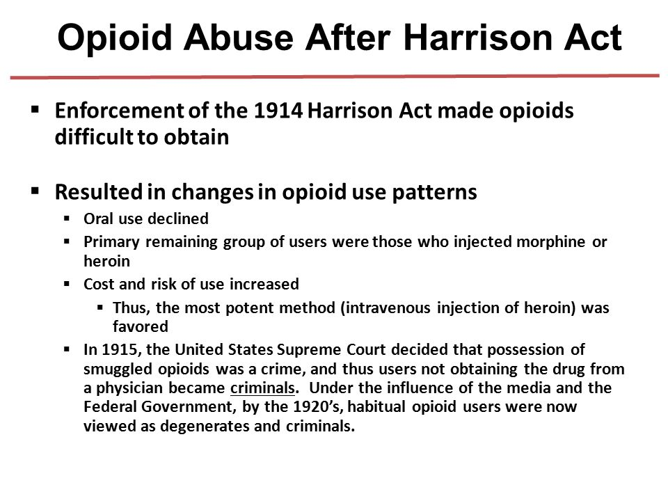  Enforcement of the 1914 Harrison Act made opioids difficult to obtain  Only sources of drugs were illegal dealer  Resulted in changes in opioid us