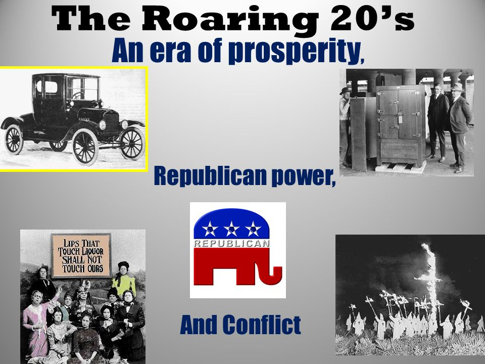 The Roaring 20's An era of prosperity, Republican power, And Conflict