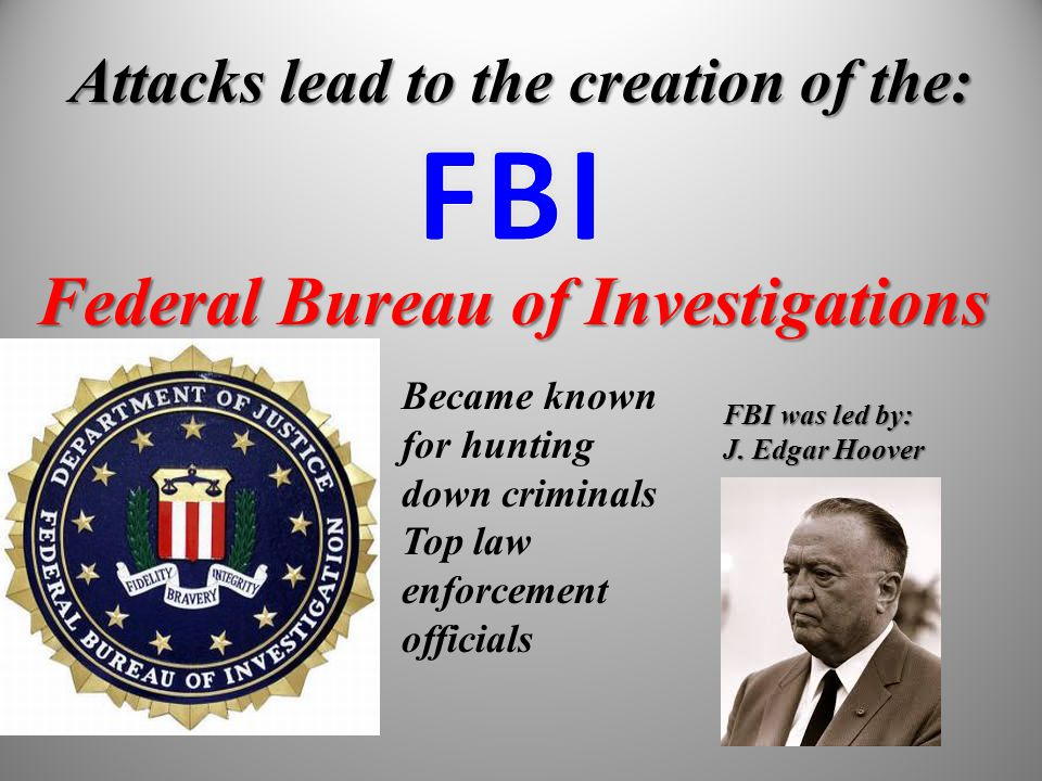 Attacks lead to the creation of the: Federal Bureau of Investigations Became known for hunting down criminals Top law enforcement officials FBI was le