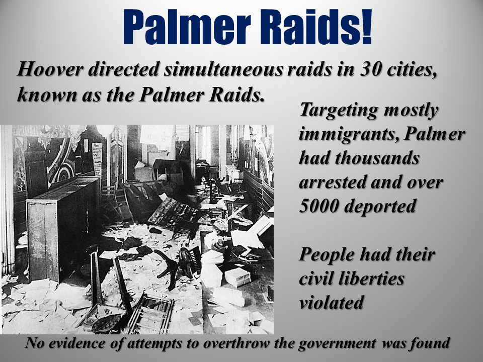 Palmer Raids! Targeting mostly immigrants, Palmer had thousands arrested and over 5000 deported People had their civil liberties violated Hoover direc