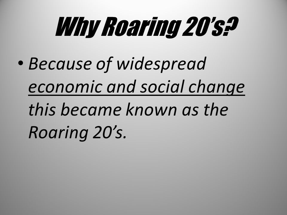 Why Roaring 20's? Because of widespread economic and social change this became known as the Roaring 20's.