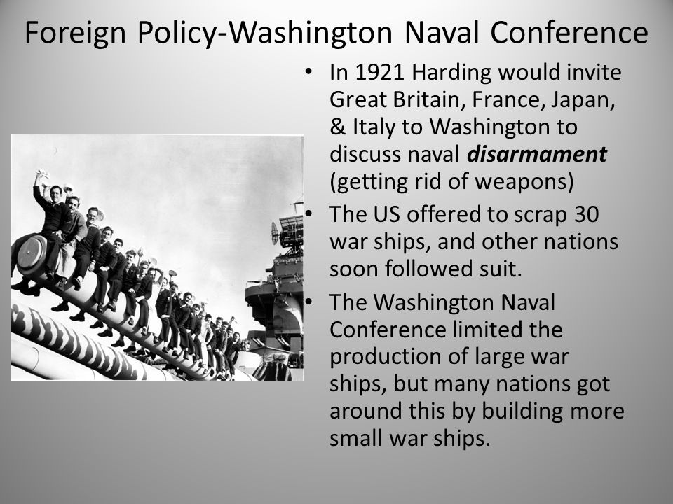 Foreign Policy-Washington Naval Conference In 1921 Harding would invite Great Britain, France, Japan, & Italy to Washington to discuss naval disarmame