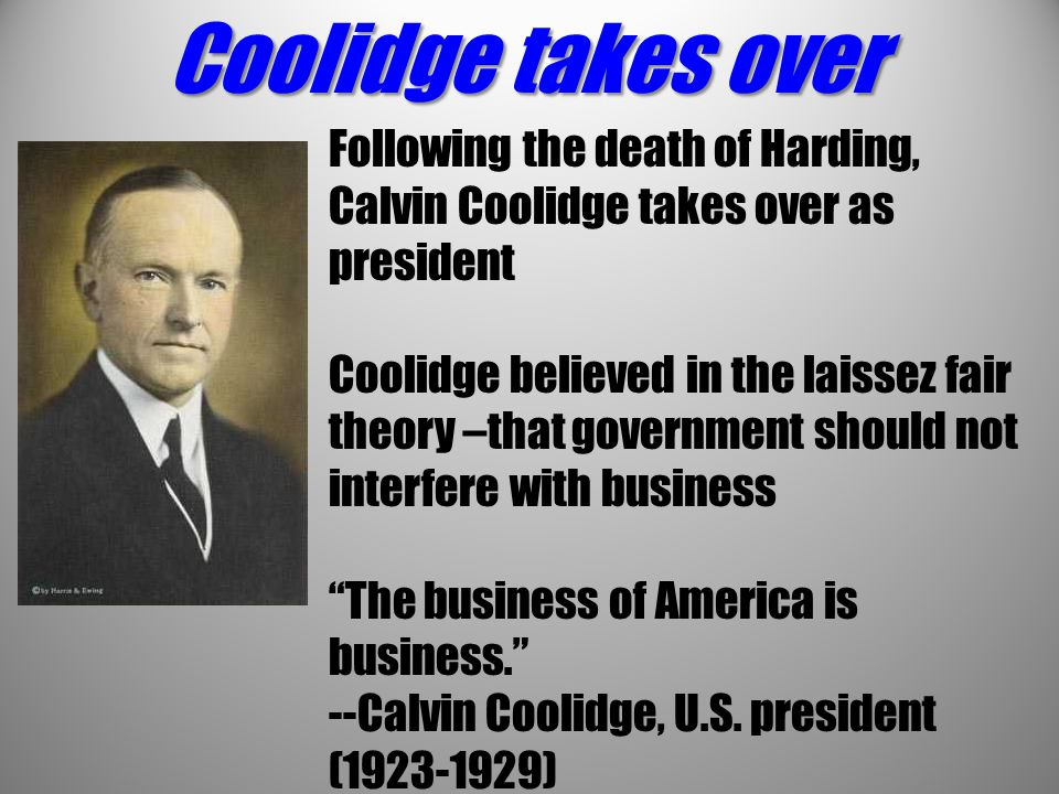 Coolidge takes over Following the death of Harding, Calvin Coolidge takes over as president Coolidge believed in the laissez fair theory –that governm