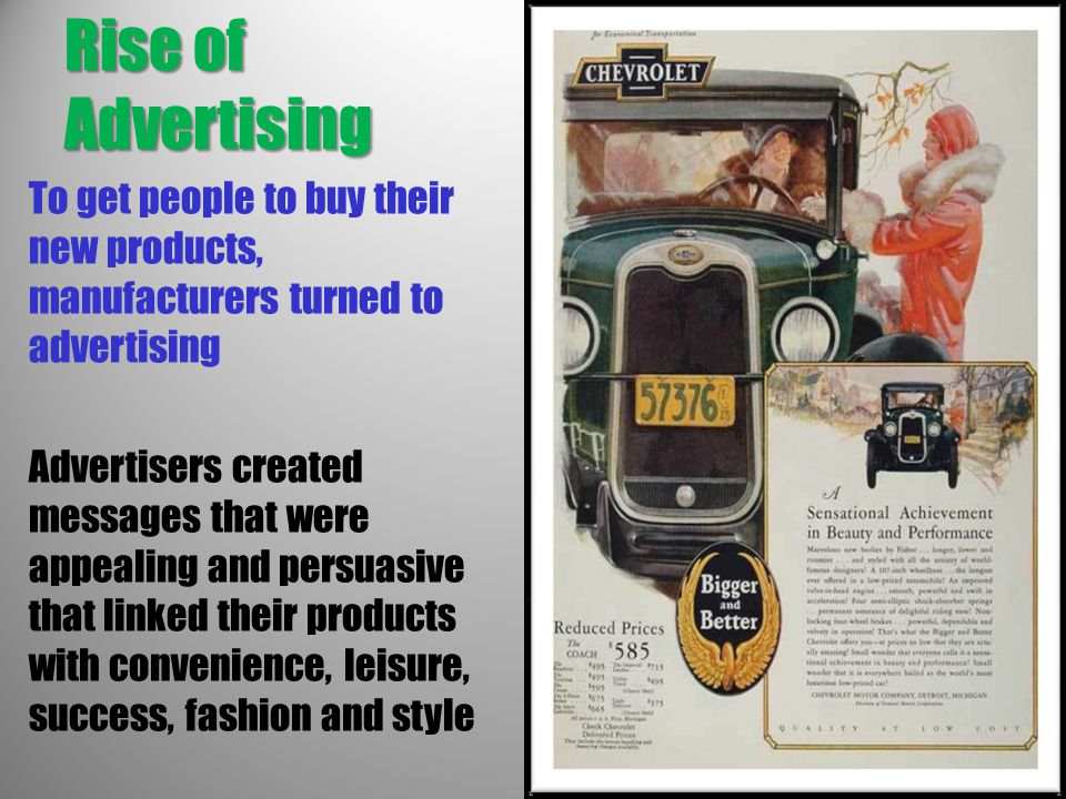 Rise of Advertising To get people to buy their new products, manufacturers turned to advertising Advertisers created messages that were appealing and