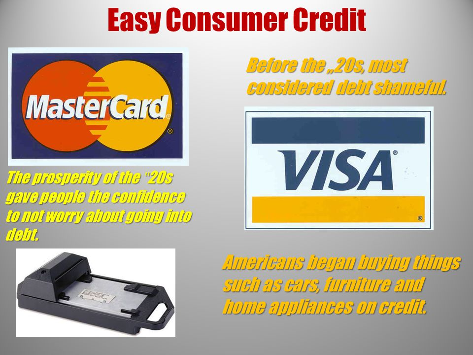 "Easy Consumer Credit Before the ""20s, most considered debt shameful. The prosperity of the "" 20s gave people the confidence to not worry about going i"