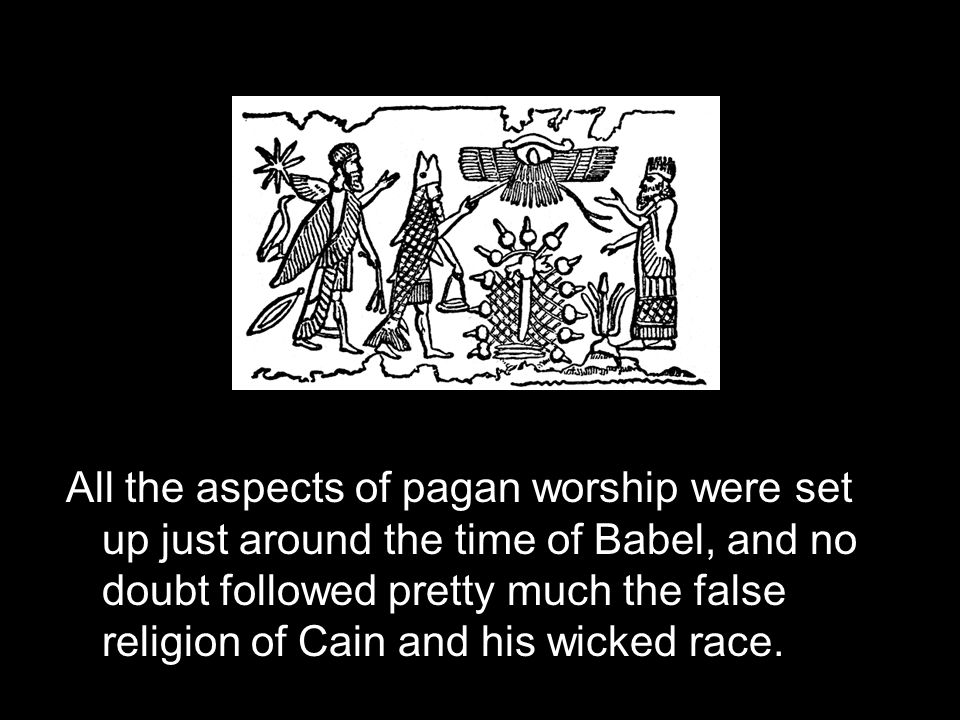 All the aspects of pagan worship were set up just around the time of Babel, and no doubt followed pretty much the false religion of Cain and his wicked race.