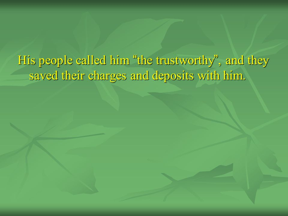 His people called him the trustworthy , and they saved their charges and deposits with him.