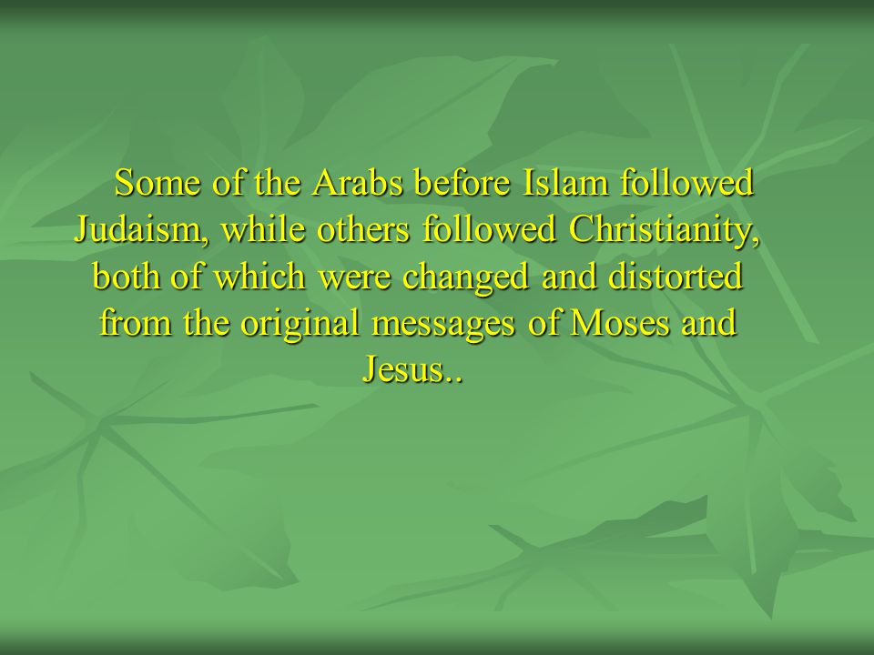 Some of the Arabs before Islam followed Judaism, while others followed Christianity, both of which were changed and distorted from the original messages of Moses and Jesus..