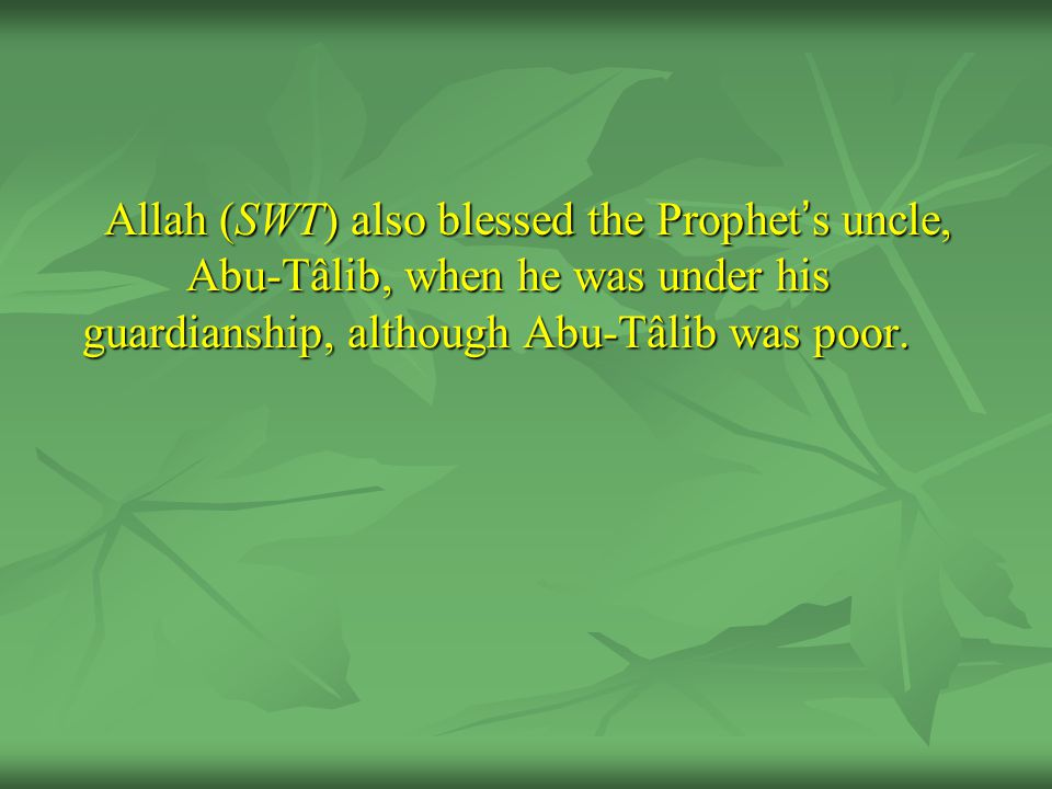 Allah (SWT) also blessed the Prophet ' s uncle, Abu-Tâlib, when he was under his guardianship, although Abu-Tâlib was poor.