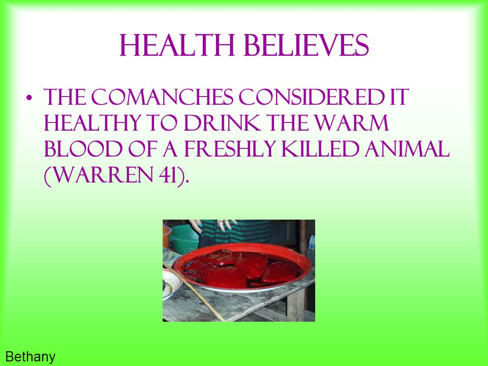 HeaLth Believes The Comanches considered it healthy to drink the warm blood of a freshly killed animal (Warren 41).