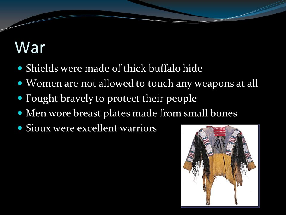 War Shields were made of thick buffalo hide Women are not allowed to touch any weapons at all Fought bravely to protect their people Men wore breast plates made from small bones Sioux were excellent warriors